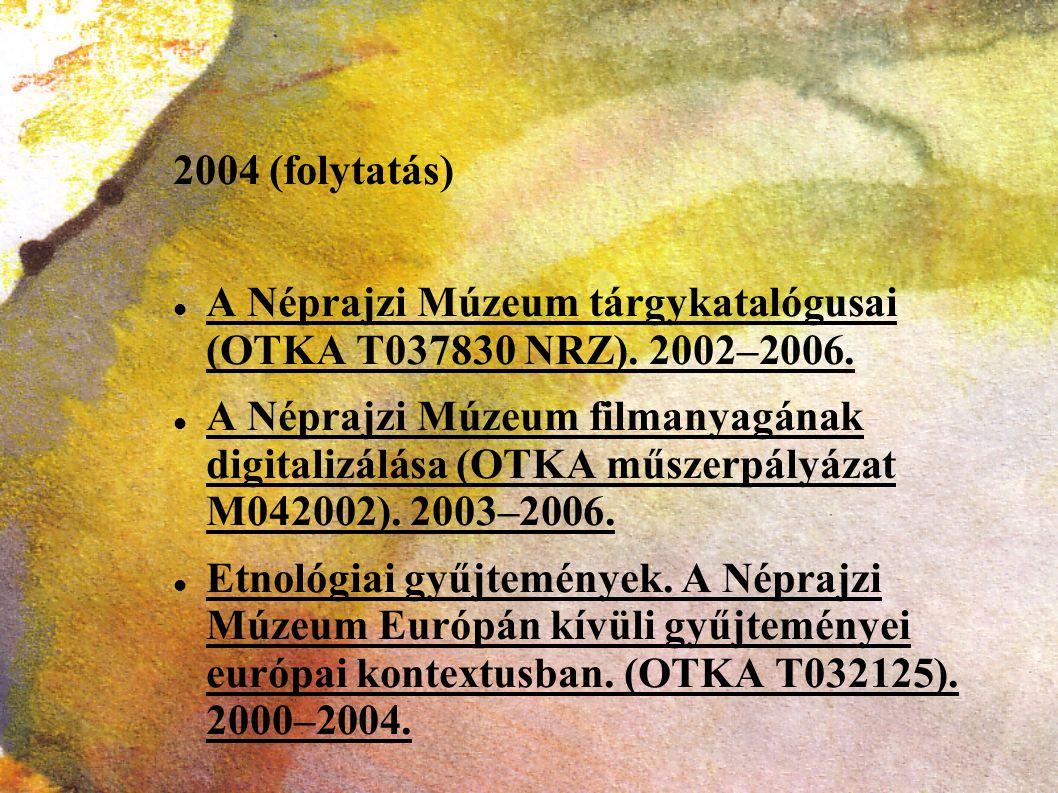 2004 (folytatás) A Néprajzi Múzeum tárgykatalógusai (OTKA T037830 NRZ). 2002–2006. A Néprajzi Múzeum filmanyagának digitalizálása (OTKA műszerpályázat