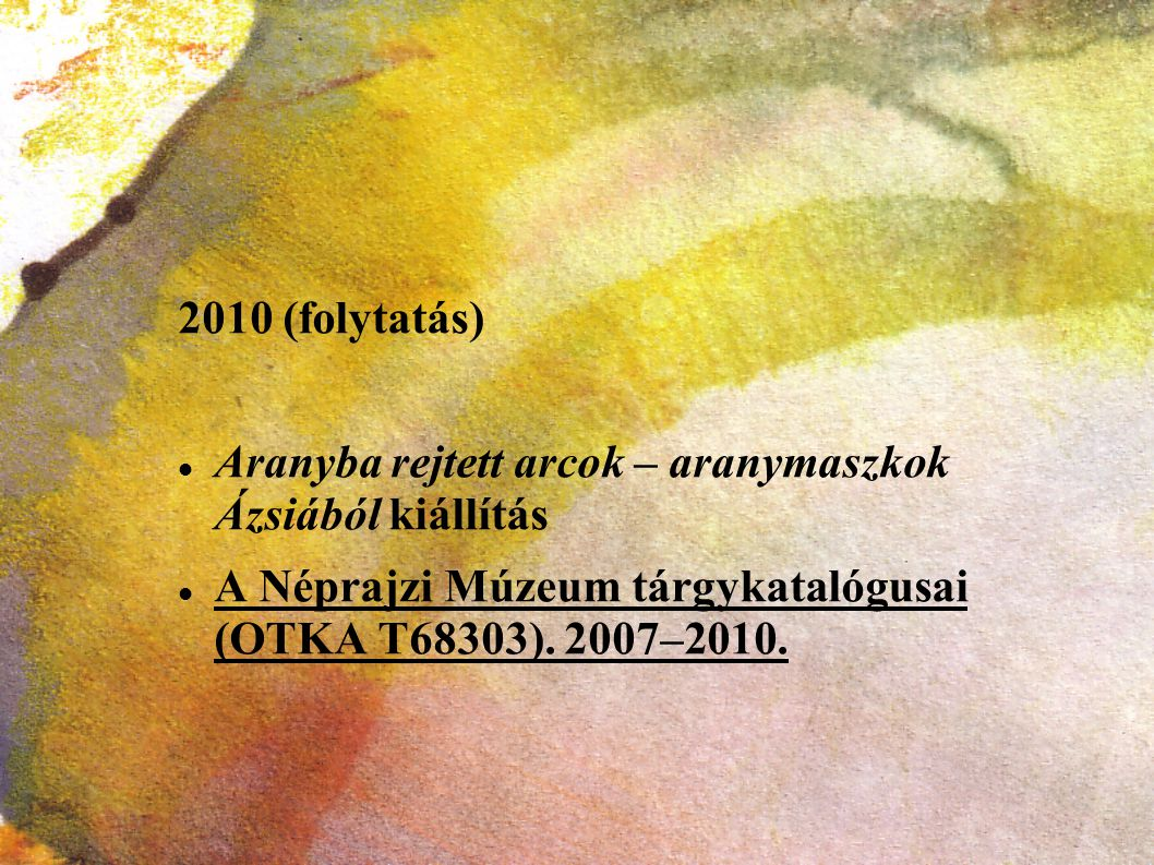 2010 (folytatás) Aranyba rejtett arcok – aranymaszkok Ázsiából kiállítás A Néprajzi Múzeum tárgykatalógusai (OTKA T68303). 2007–2010.