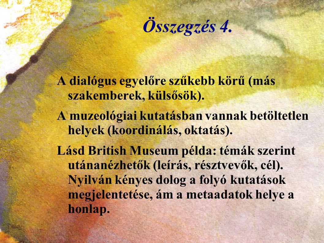 Összegzés 4. A dialógus egyelőre szűkebb körű (más szakemberek, külsősök). A muzeológiai kutatásban vannak betöltetlen helyek (koordinálás, oktatás).
