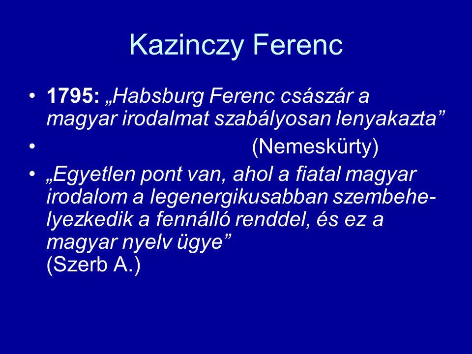 """Kazinczy Ferenc 1795: """"Habsburg Ferenc császár a magyar irodalmat szabályosan lenyakazta (Nemeskürty) """"Egyetlen pont van, ahol a fiatal magyar irodalom a legenergikusabban szembehe- lyezkedik a fennálló renddel, és ez a magyar nyelv ügye (Szerb A.)"""