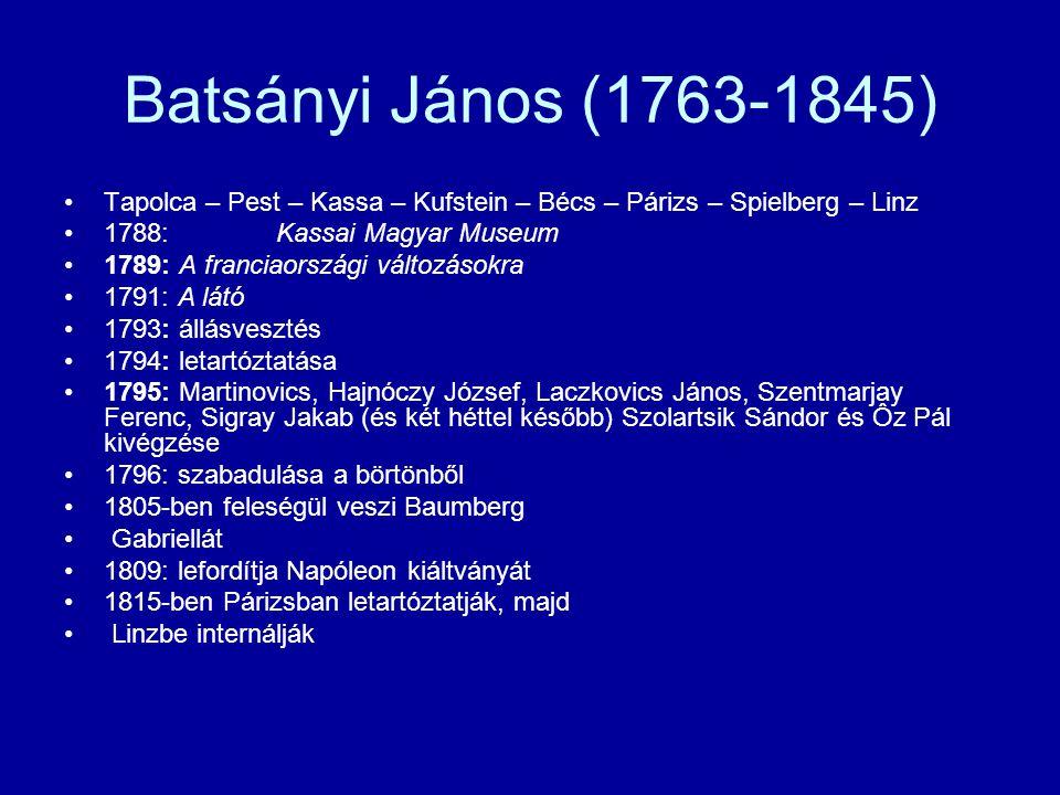 Batsányi János (1763-1845) Tapolca – Pest – Kassa – Kufstein – Bécs – Párizs – Spielberg – Linz 1788:Kassai Magyar Museum 1789: A franciaországi változásokra 1791: A látó 1793: állásvesztés 1794: letartóztatása 1795: Martinovics, Hajnóczy József, Laczkovics János, Szentmarjay Ferenc, Sigray Jakab (és két héttel később) Szolartsik Sándor és Ôz Pál kivégzése 1796: szabadulása a börtönből 1805-ben feleségül veszi Baumberg Gabriellát 1809: lefordítja Napóleon kiáltványát 1815-ben Párizsban letartóztatják, majd Linzbe internálják