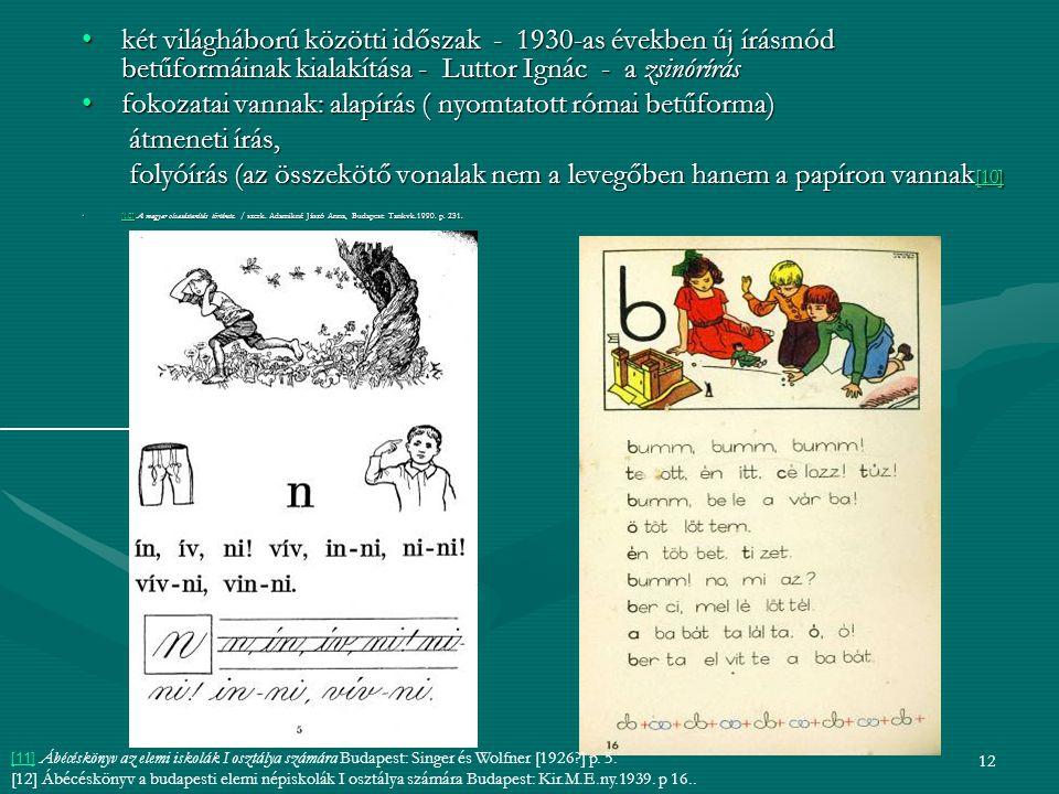 12 két világháború közötti időszak - 1930-as években új írásmód betűformáinak kialakítása - Luttor Ignác - a zsinóríráskét világháború közötti időszak - 1930-as években új írásmód betűformáinak kialakítása - Luttor Ignác - a zsinórírás fokozatai vannak: alapírás ( nyomtatott római betűforma)fokozatai vannak: alapírás ( nyomtatott római betűforma) átmeneti írás, átmeneti írás, folyóírás (az összekötő vonalak nem a levegőben hanem a papíron vannak [10] folyóírás (az összekötő vonalak nem a levegőben hanem a papíron vannak [10] [10] [10] A magyar olvasástanítás története.