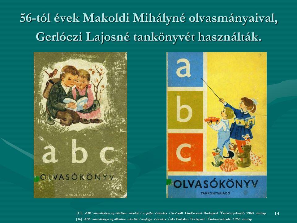 14 56-tól évek Makoldi Mihályné olvasmányaival, Gerlóczi Lajosné tankönyvét használták.