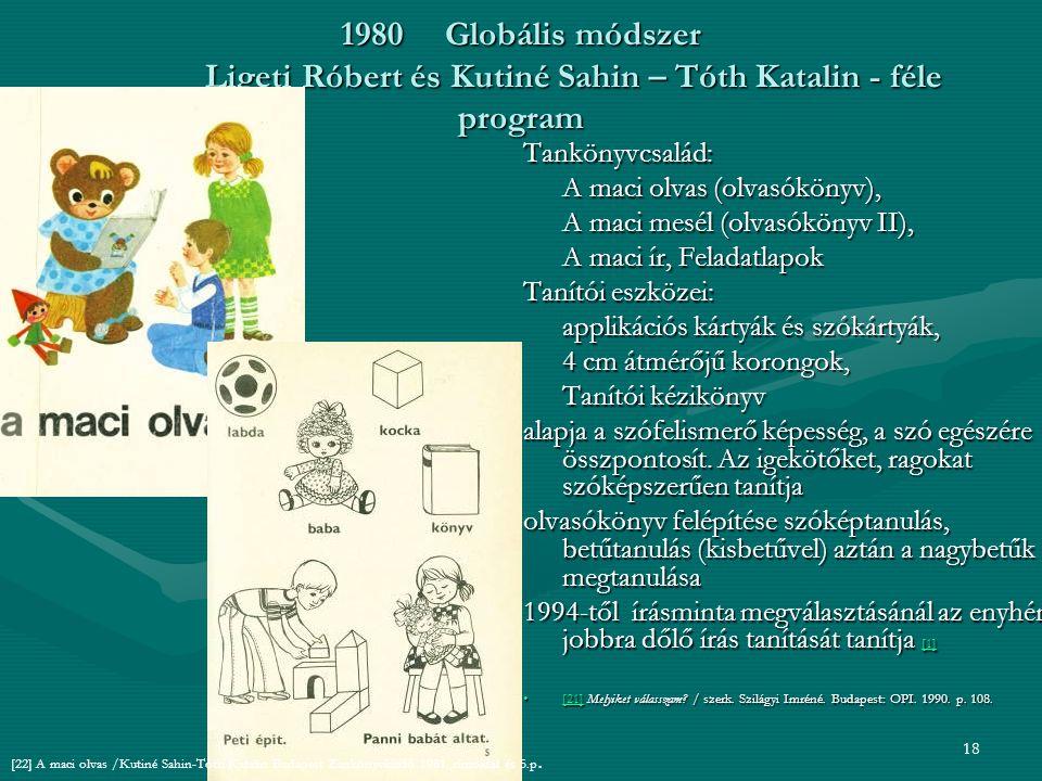 18 1980Globális módszer Ligeti Róbert és Kutiné Sahin – Tóth Katalin - féle program Tankönyvcsalád: A maci olvas (olvasókönyv), A maci mesél (olvasókönyv II), A maci ír, Feladatlapok Tanítói eszközei: applikációs kártyák és szókártyák, 4 cm átmérőjű korongok, Tanítói kézikönyv alapja a szófelismerő képesség, a szó egészére összpontosít.