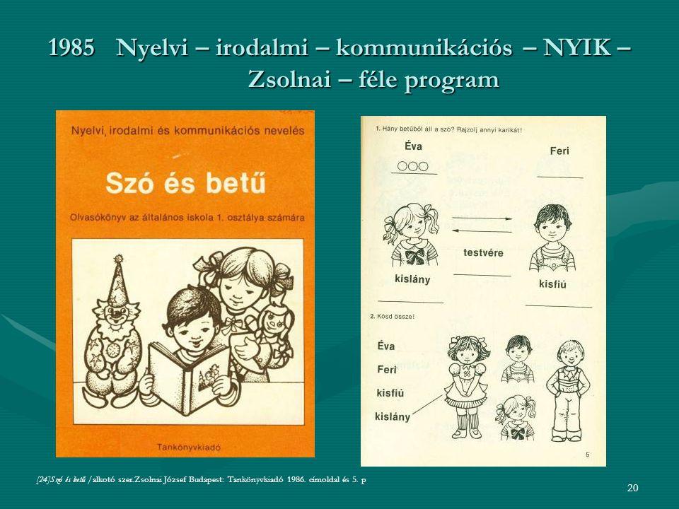 20 1985Nyelvi – irodalmi – kommunikációs – NYIK – Zsolnai – féle program [24]Szó és betű /alkotó szer.Zsolnai József Budapest: Tankönyvkiadó 1986.