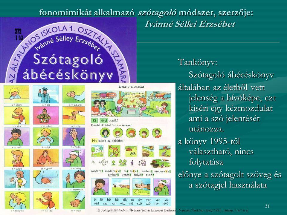 31 fonomimikát alkalmazó szótagoló módszer, szerzője: Ivánné Séllei Erzsébet Tankönyv: Szótagoló ábécéskönyv általában az életből vett jelenség a hívóképe, ezt kíséri egy kézmozdulat ami a szó jelentését utánozza.