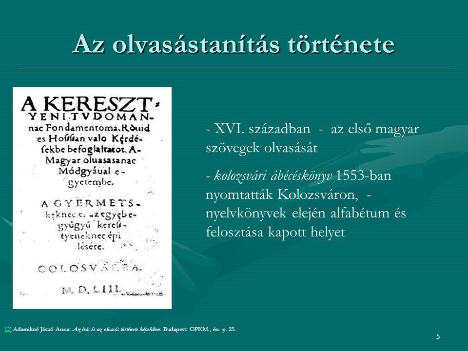 6 Az olvasástanítás története a XV század közepétől 1777-ig a nyomtatott betűket tanultáka XV század közepétől 1777-ig a nyomtatott betűket tanulták tabula ábécéskönyv mely kézbe vehető nyeles táblatabula ábécéskönyv mely kézbe vehető nyeles tábla rajta volt az ábécé esetleg szóoszlopok, imádságokrajta volt az ábécé esetleg szóoszlopok, imádságok [3][3] Adamikné Jászó Anna: Az írás és az olvasás története képekben.