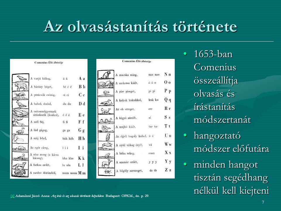 7 Az olvasástanítás története 1653-ban Comenius összeállítja olvasás és írástanítás módszertanát1653-ban Comenius összeállítja olvasás és írástanítás módszertanát hangoztató módszer előfutárahangoztató módszer előfutára minden hangot tisztán segédhang nélkül kell kiejteniminden hangot tisztán segédhang nélkül kell kiejteni [4][4] Adamikné Jászó Anna: Az írás és az olvasás története képekben.