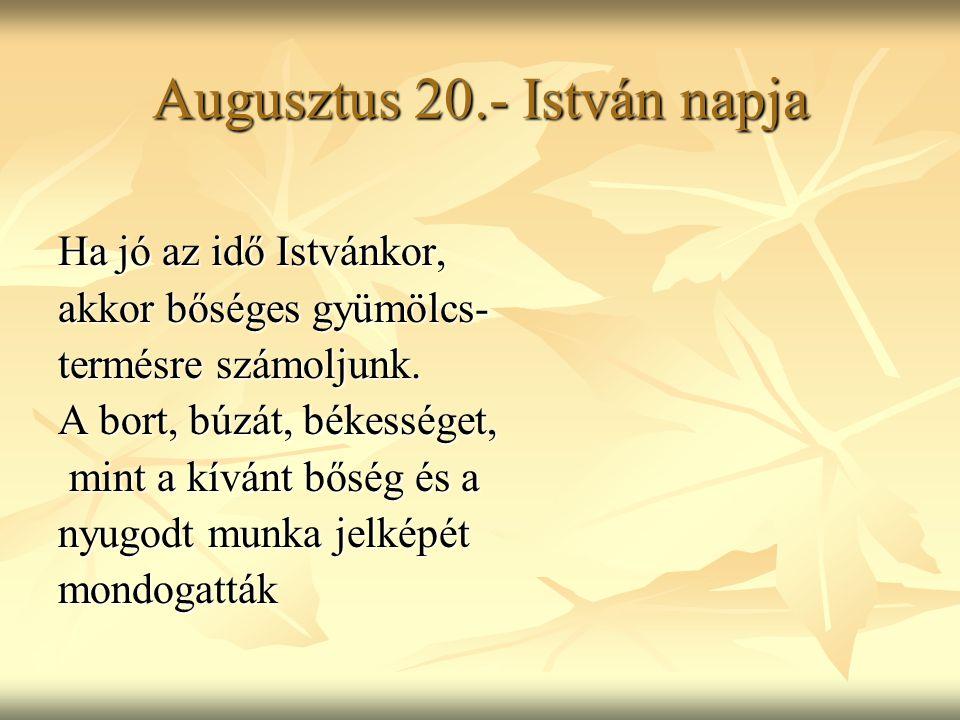 Augusztus 20.- István napja Ha jó az idő Istvánkor, akkor bőséges gyümölcs- termésre számoljunk. A bort, búzát, békességet, mint a kívánt bőség és a m