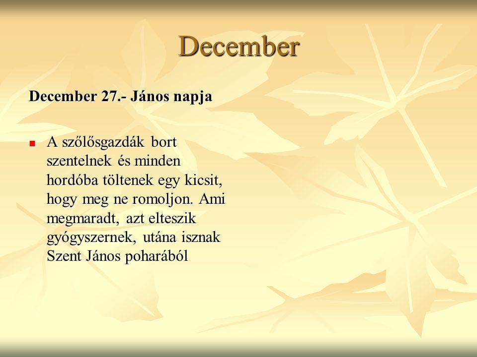 December December 27.- János napja A szőlősgazdák bort szentelnek és minden hordóba töltenek egy kicsit, hogy meg ne romoljon. Ami megmaradt, azt elte