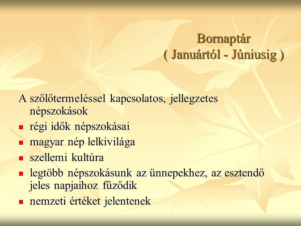 Bornaptár ( Januártól - Júniusig ) A szőlőtermeléssel kapcsolatos, jellegzetes népszokások régi idők népszokásai régi idők népszokásai magyar nép lelk