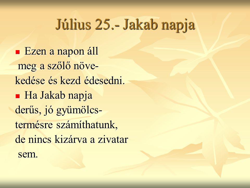 Július 25.- Jakab napja Ezen a napon áll Ezen a napon áll meg a szőlő növe- meg a szőlő növe- kedése és kezd édesedni. Ha Jakab napja Ha Jakab napja d