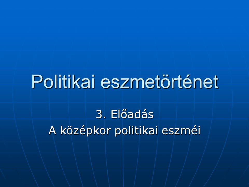 Politikai eszmetörténet 3. Előadás A középkor politikai eszméi
