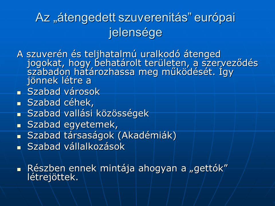 """Az """"átengedett szuverenitás"""" európai jelensége A szuverén és teljhatalmú uralkodó átenged jogokat, hogy behatárolt területen, a szerveződés szabadon h"""
