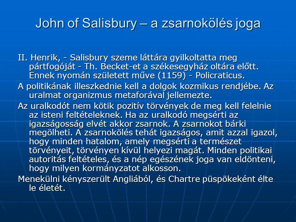 John of Salisbury – a zsarnokölés joga II. Henrik, - Salisbury szeme láttára gyilkoltatta meg pártfogóját - Th. Becket-et a székesegyház oltára előtt.