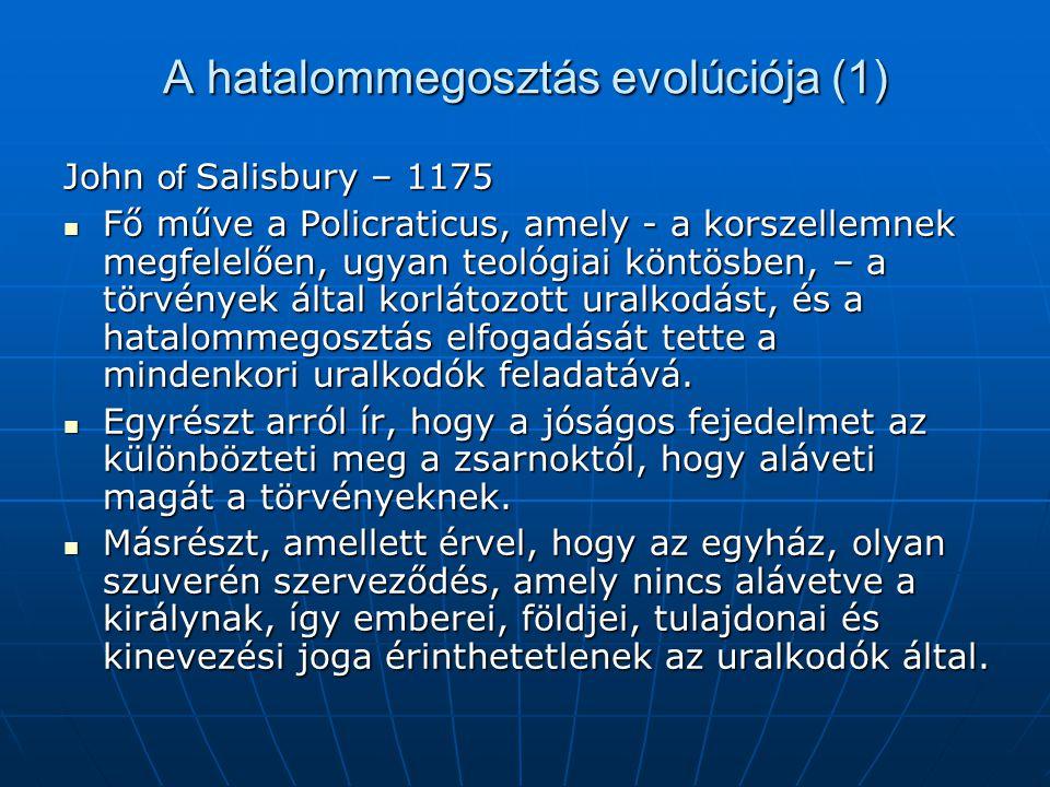 A hatalommegosztás evolúciója (1) John of Salisbury – 1175 Fő műve a Policraticus, amely - a korszellemnek megfelelően, ugyan teológiai köntösben, – a törvények által korlátozott uralkodást, és a hatalommegosztás elfogadását tette a mindenkori uralkodók feladatává.