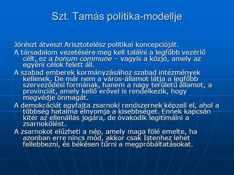 Szt. Tamás politika-modellje Jórészt átveszi Arisztotelész politikai koncepcióját. A társadalom vezetésére meg kell találni a legfőbb vezérlő célt, ez