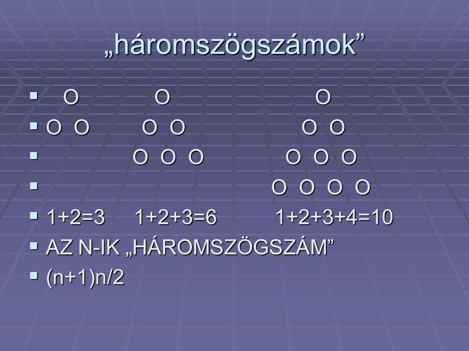 """""""háromszögszámok""""  O O O  O O O O O O  O O O O  1+2=3 1+2+3=6 1+2+3+4=10  AZ N-IK """"HÁROMSZÖGSZÁM""""  (n+1)n/2"""