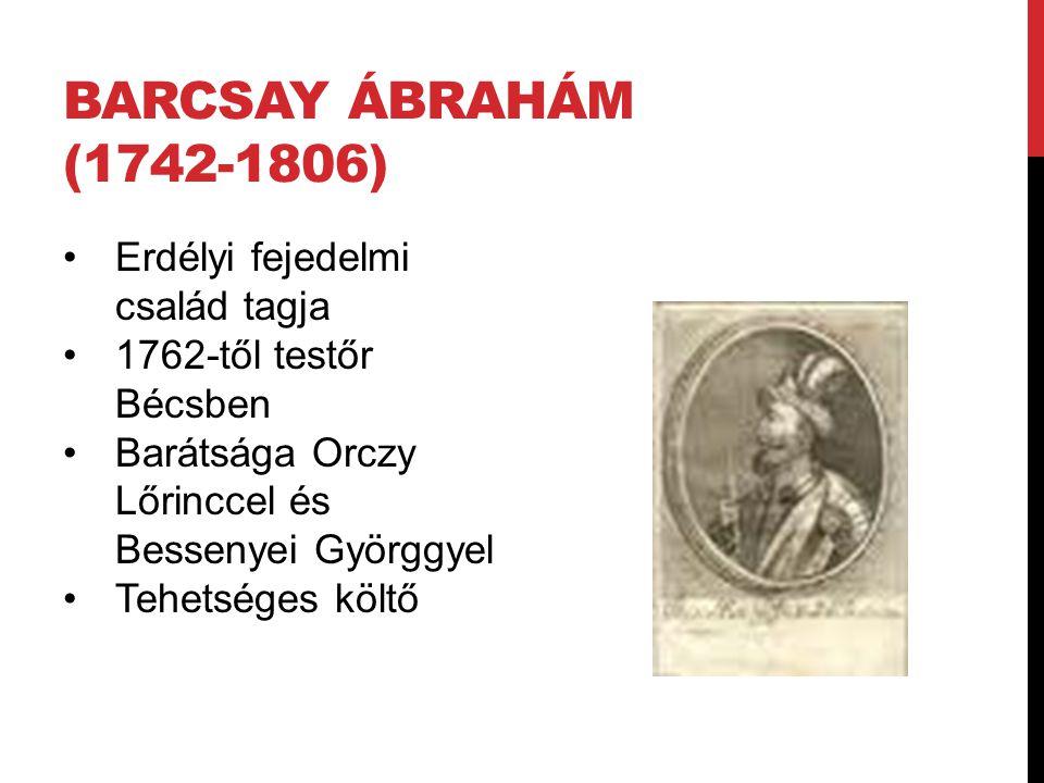 BARCSAY ÁBRAHÁM (1742-1806) Erdélyi fejedelmi család tagja 1762-től testőr Bécsben Barátsága Orczy Lőrinccel és Bessenyei Györggyel Tehetséges költő