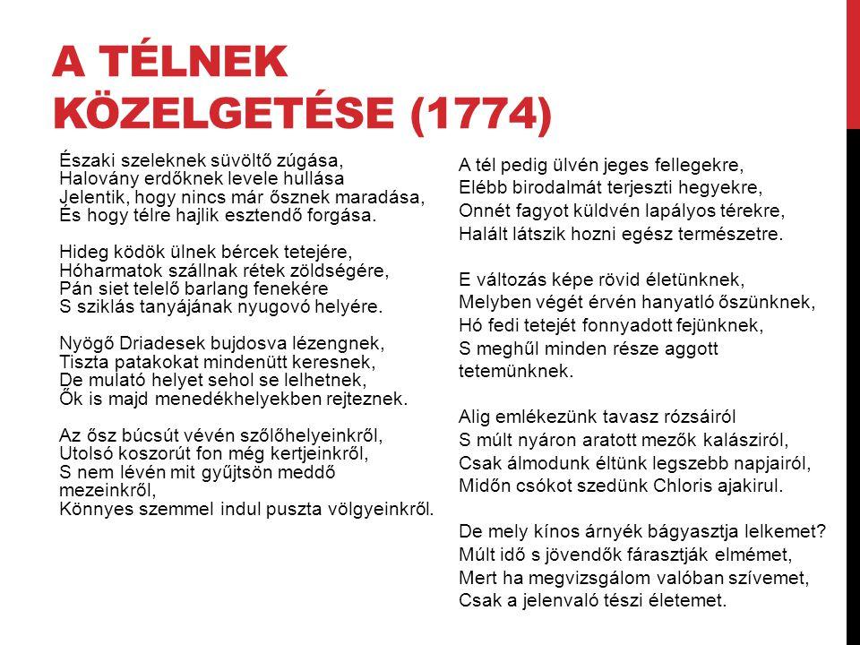 A TÉLNEK KÖZELGETÉSE (1774) Északi szeleknek süvöltő zúgása, Halovány erdőknek levele hullása Jelentik, hogy nincs már ősznek maradása, És hogy télre