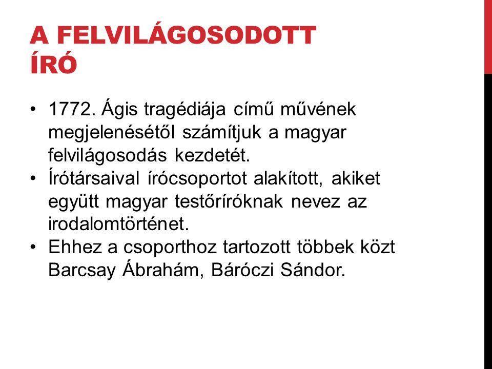A FELVILÁGOSODOTT ÍRÓ 1772. Ágis tragédiája című művének megjelenésétől számítjuk a magyar felvilágosodás kezdetét. Írótársaival írócsoportot alakítot