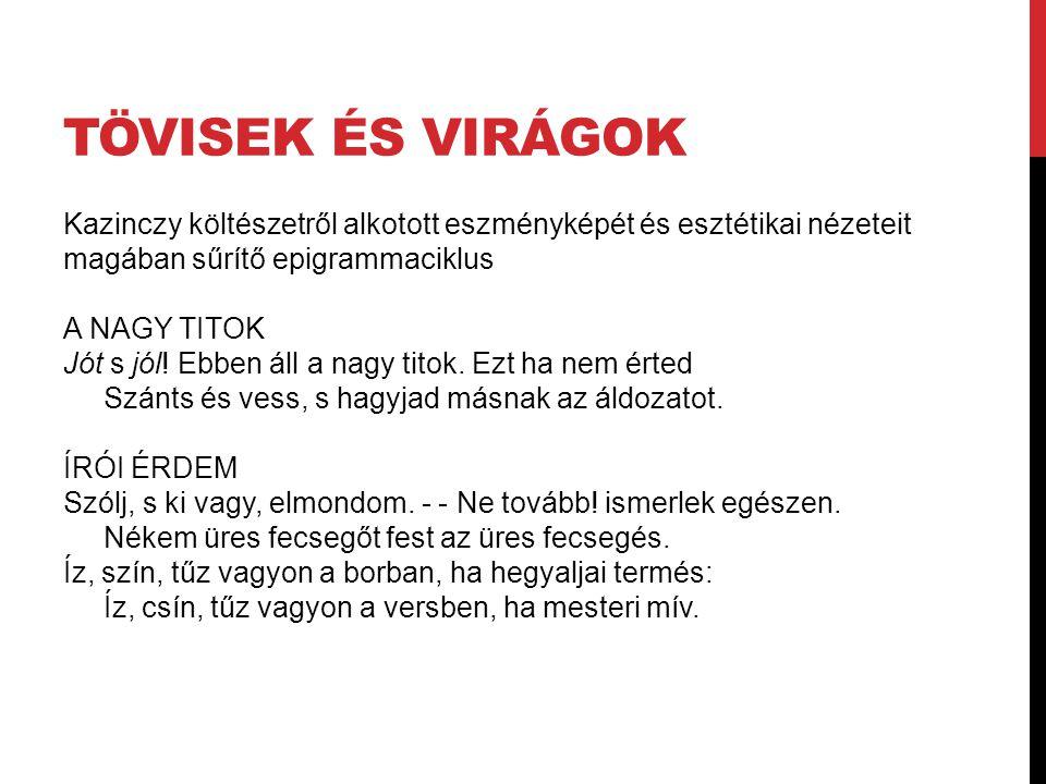 TÖVISEK ÉS VIRÁGOK Kazinczy költészetről alkotott eszményképét és esztétikai nézeteit magában sűrítő epigrammaciklus A NAGY TITOK Jót s jól! Ebben áll