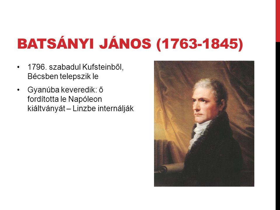 BATSÁNYI JÁNOS (1763-1845) 1796. szabadul Kufsteinből, Bécsben telepszik le Gyanúba keveredik: ő fordította le Napóleon kiáltványát – Linzbe internálj