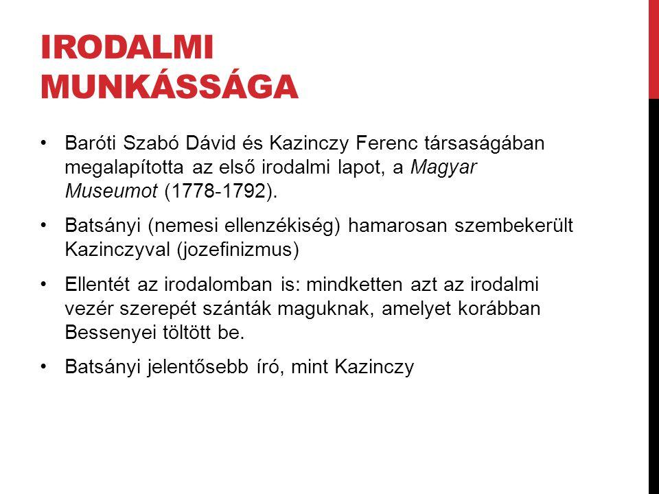 IRODALMI MUNKÁSSÁGA Baróti Szabó Dávid és Kazinczy Ferenc társaságában megalapította az első irodalmi lapot, a Magyar Museumot (1778-1792). Batsányi (