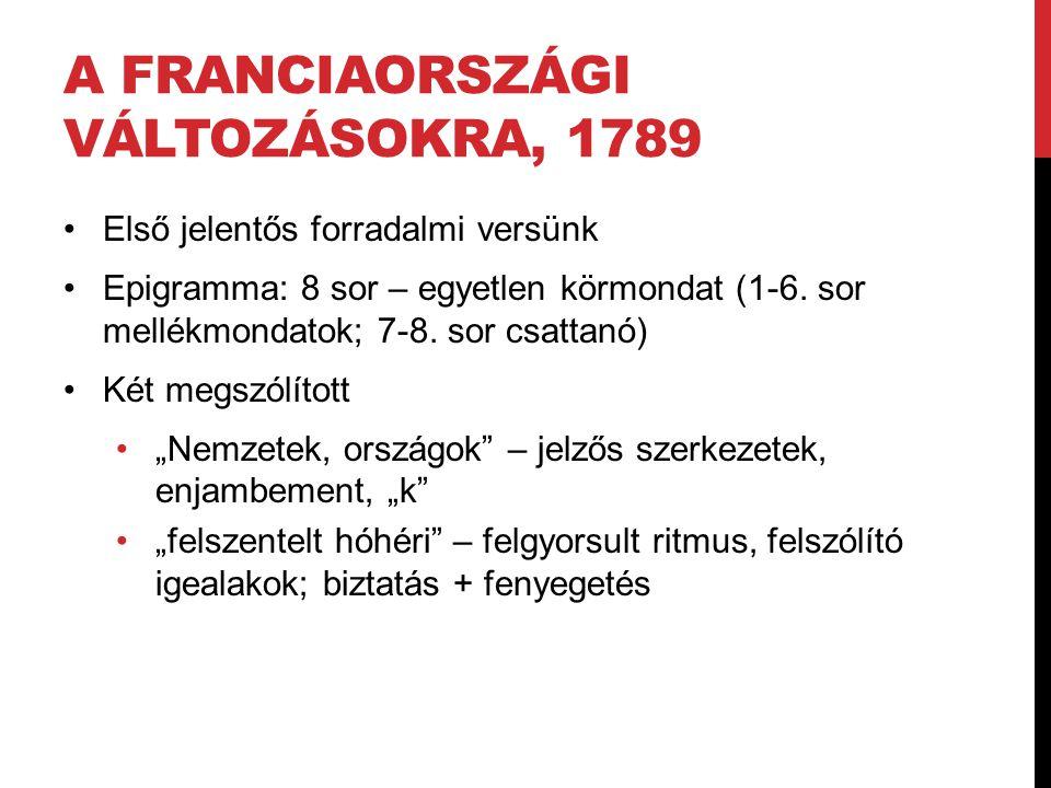 A FRANCIAORSZÁGI VÁLTOZÁSOKRA, 1789 Első jelentős forradalmi versünk Epigramma: 8 sor – egyetlen körmondat (1-6. sor mellékmondatok; 7-8. sor csattanó