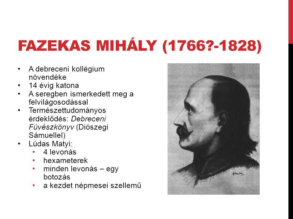 FAZEKAS MIHÁLY (1766?-1828) A debreceni kollégium növendéke 14 évig katona A seregben ismerkedett meg a felvilágosodással Természettudományos érdeklőd