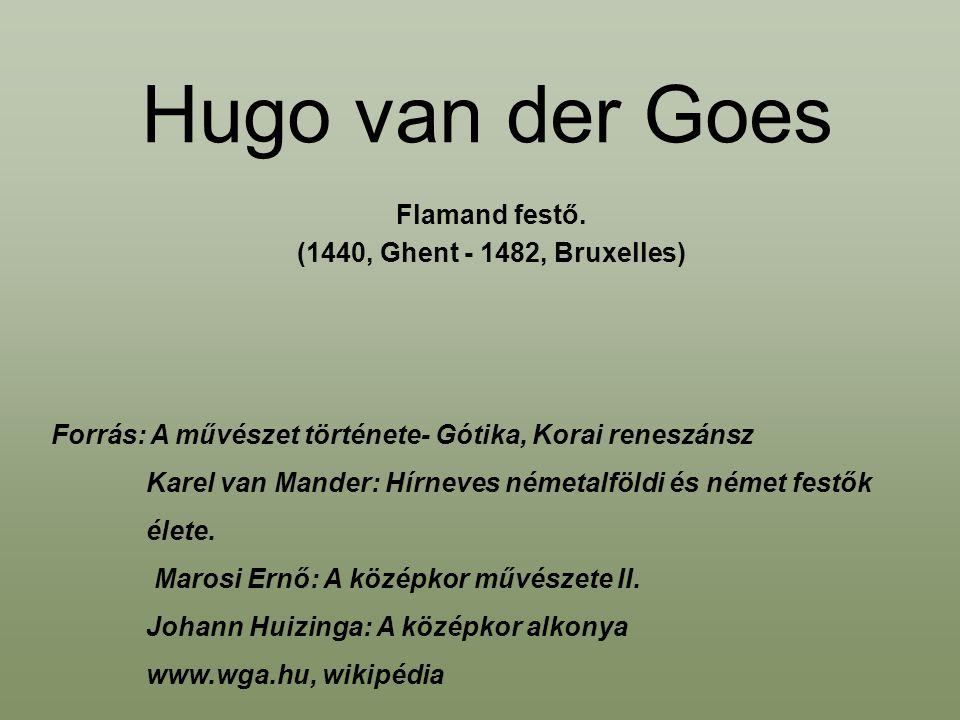Hugo van der Goes Flamand festő. (1440, Ghent - 1482, Bruxelles) Forrás: A művészet története- Gótika, Korai reneszánsz Karel van Mander: Hírneves ném