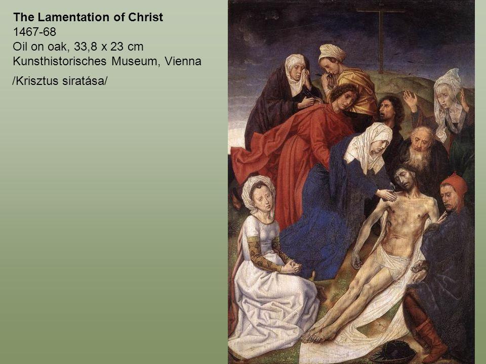 The Lamentation of Christ 1467-68 Oil on oak, 33,8 x 23 cm Kunsthistorisches Museum, Vienna /Krisztus siratása/