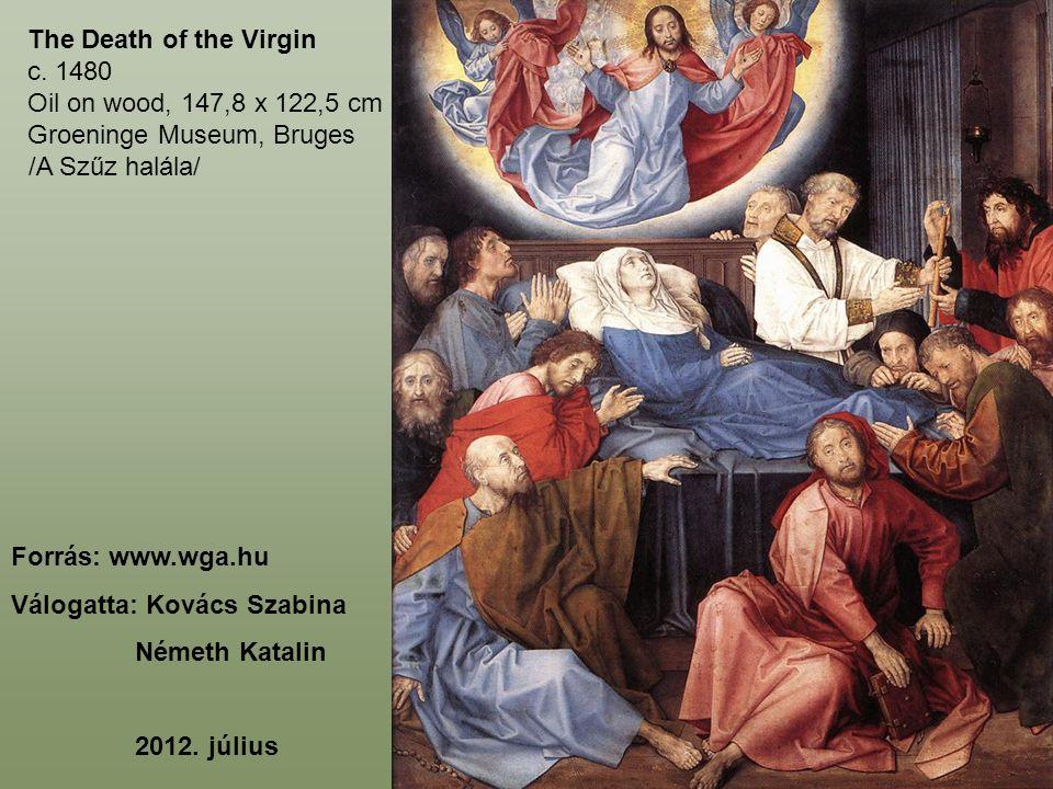 The Death of the Virgin c. 1480 Oil on wood, 147,8 x 122,5 cm Groeninge Museum, Bruges Forrás: www.wga.hu Válogatta: Kovács Szabina Németh Katalin 201