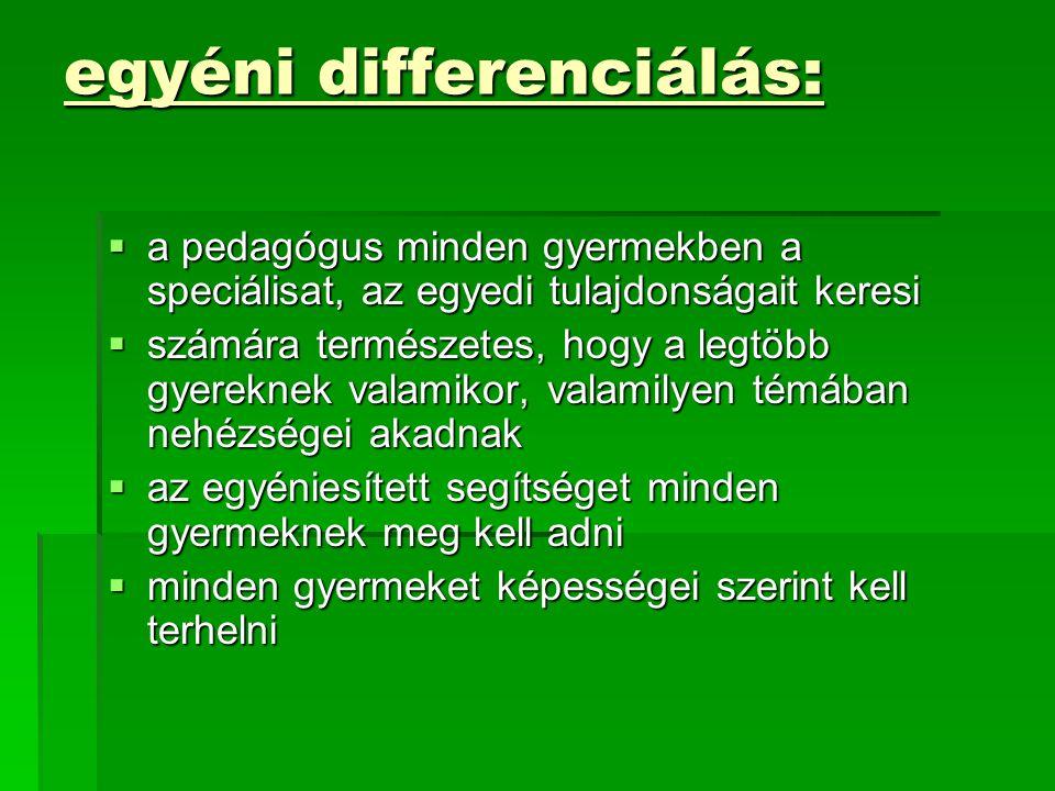 egyéni differenciálás:  a pedagógus minden gyermekben a speciálisat, az egyedi tulajdonságait keresi  számára természetes, hogy a legtöbb gyereknek