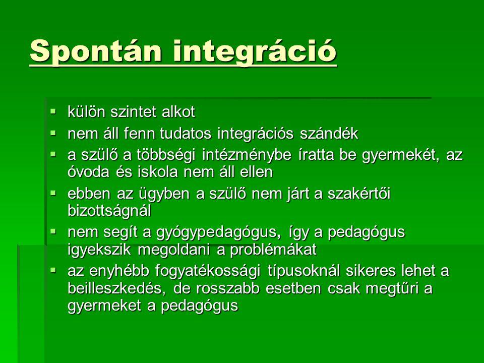 Spontán integráció  külön szintet alkot  nem áll fenn tudatos integrációs szándék  a szülő a többségi intézménybe íratta be gyermekét, az óvoda és iskola nem áll ellen  ebben az ügyben a szülő nem járt a szakértői bizottságnál  nem segít a gyógypedagógus, így a pedagógus igyekszik megoldani a problémákat  az enyhébb fogyatékossági típusoknál sikeres lehet a beilleszkedés, de rosszabb esetben csak megtűri a gyermeket a pedagógus