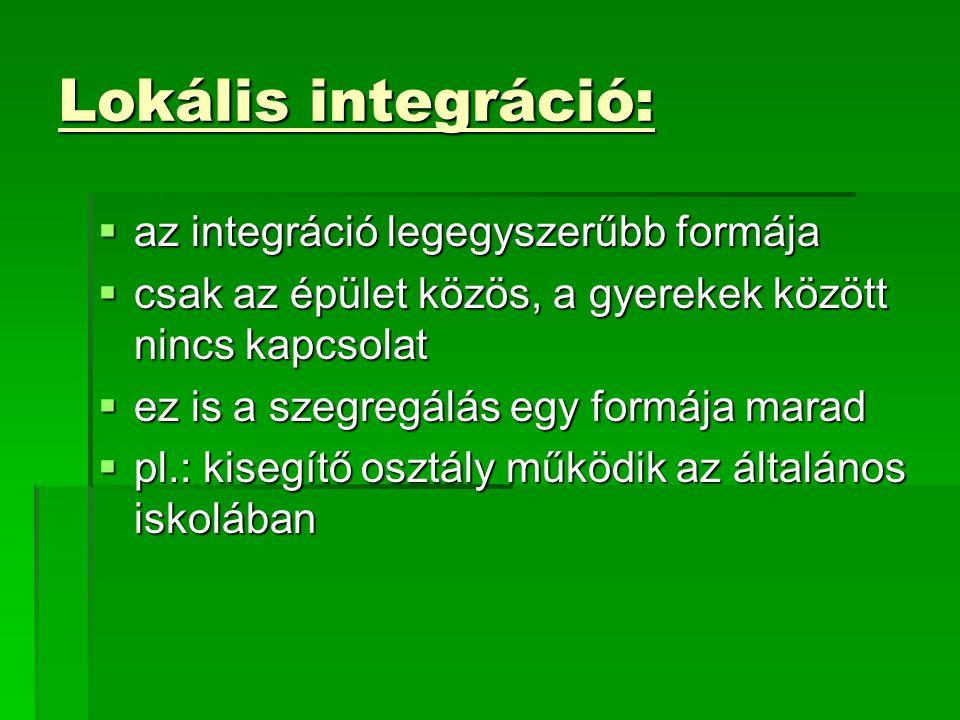 Lokális integráció:  az integráció legegyszerűbb formája  csak az épület közös, a gyerekek között nincs kapcsolat  ez is a szegregálás egy formája marad  pl.: kisegítő osztály működik az általános iskolában