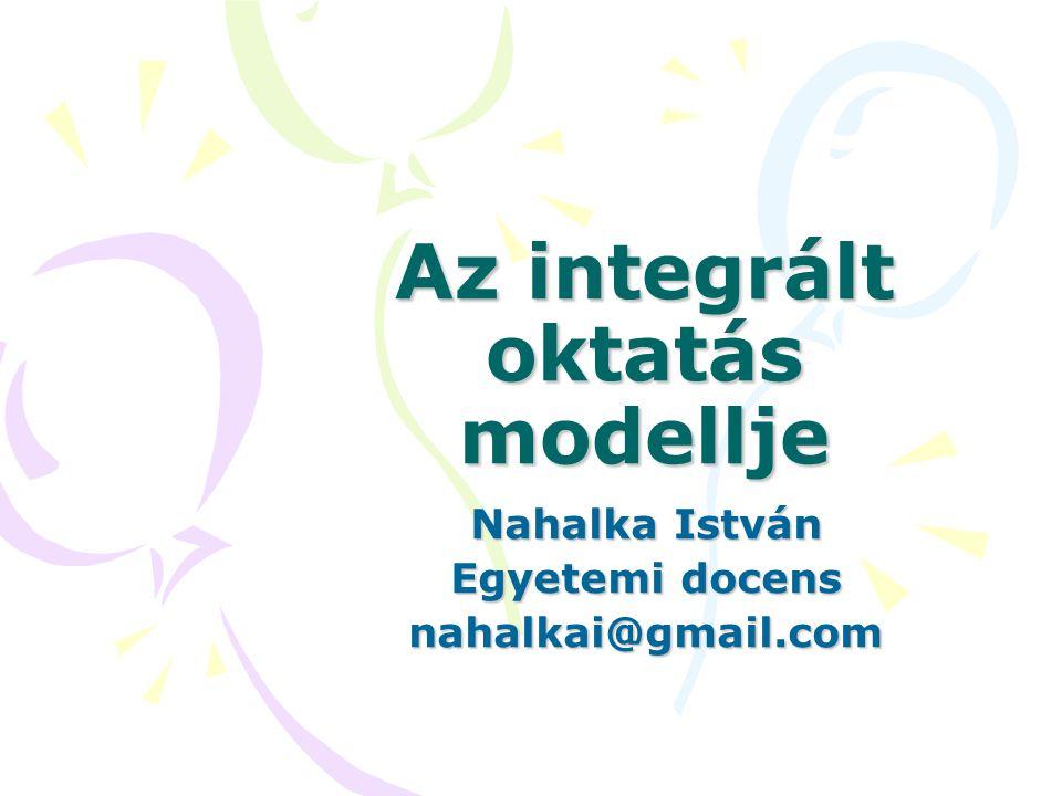Az integrált oktatás modellje Nahalka István Egyetemi docens nahalkai@gmail.com