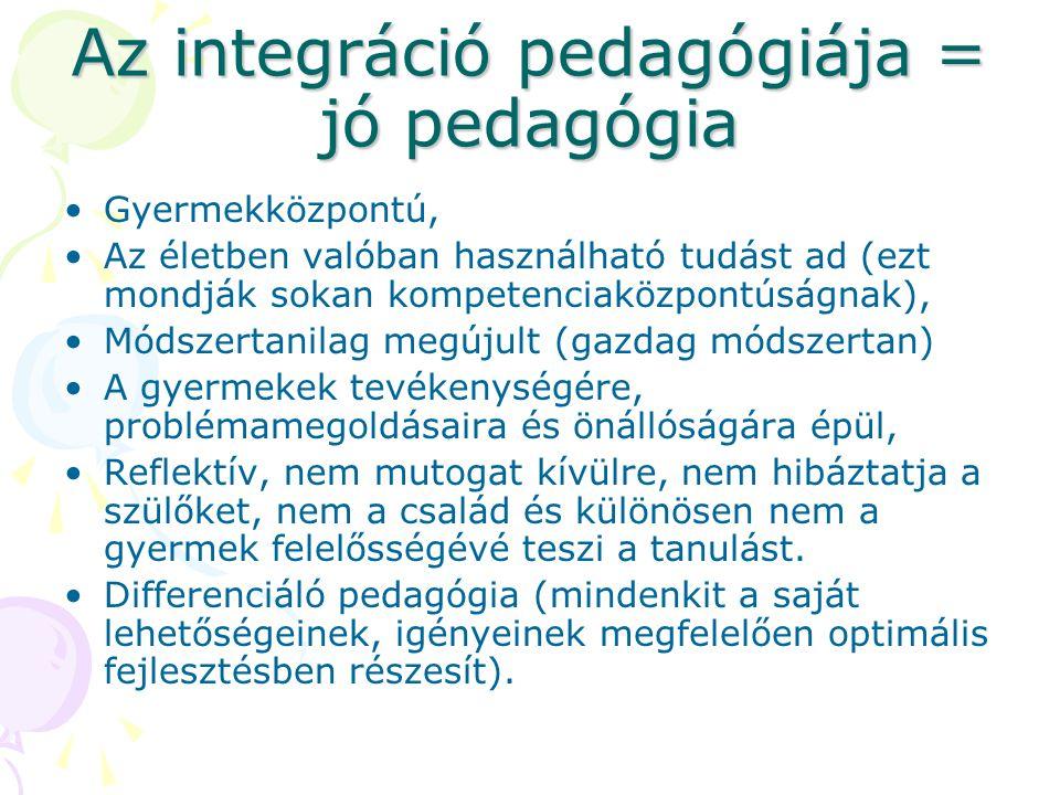 Az integráció pedagógiája = jó pedagógia Gyermekközpontú, Az életben valóban használható tudást ad (ezt mondják sokan kompetenciaközpontúságnak), Módszertanilag megújult (gazdag módszertan) A gyermekek tevékenységére, problémamegoldásaira és önállóságára épül, Reflektív, nem mutogat kívülre, nem hibáztatja a szülőket, nem a család és különösen nem a gyermek felelősségévé teszi a tanulást.