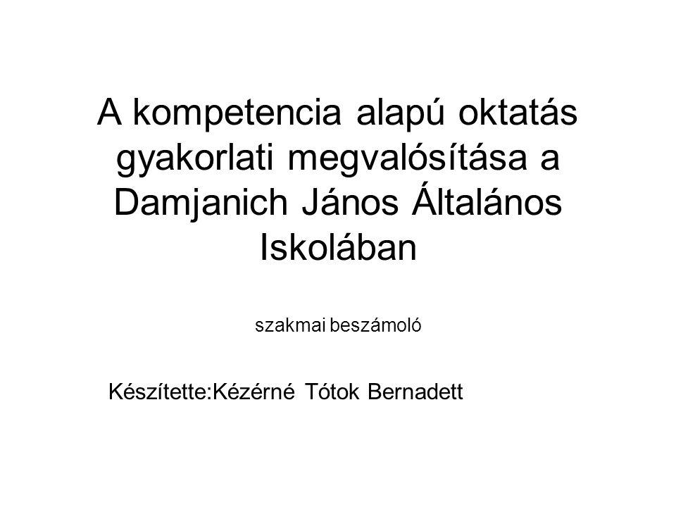 A kompetencia alapú oktatás gyakorlati megvalósítása a Damjanich János Általános Iskolában szakmai beszámoló Készítette:Kézérné Tótok Bernadett