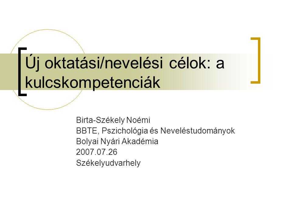 Új oktatási/nevelési célok: a kulcskompetenciák Birta-Székely Noémi BBTE, Pszichológia és Neveléstudományok Bolyai Nyári Akadémia 2007.07.26 Székelyud