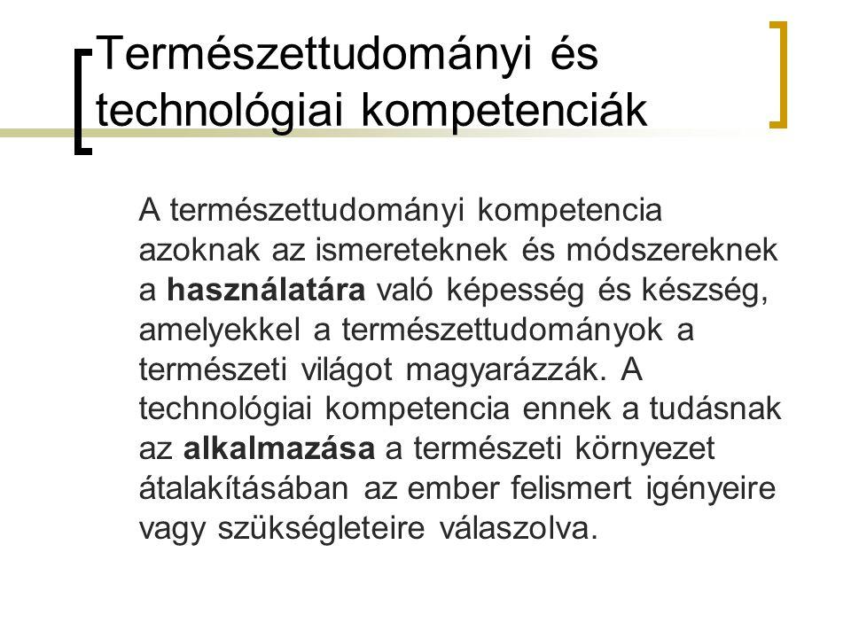 Természettudományi és technológiai kompetenciák A természettudományi kompetencia azoknak az ismereteknek és módszereknek a használatára való képesség