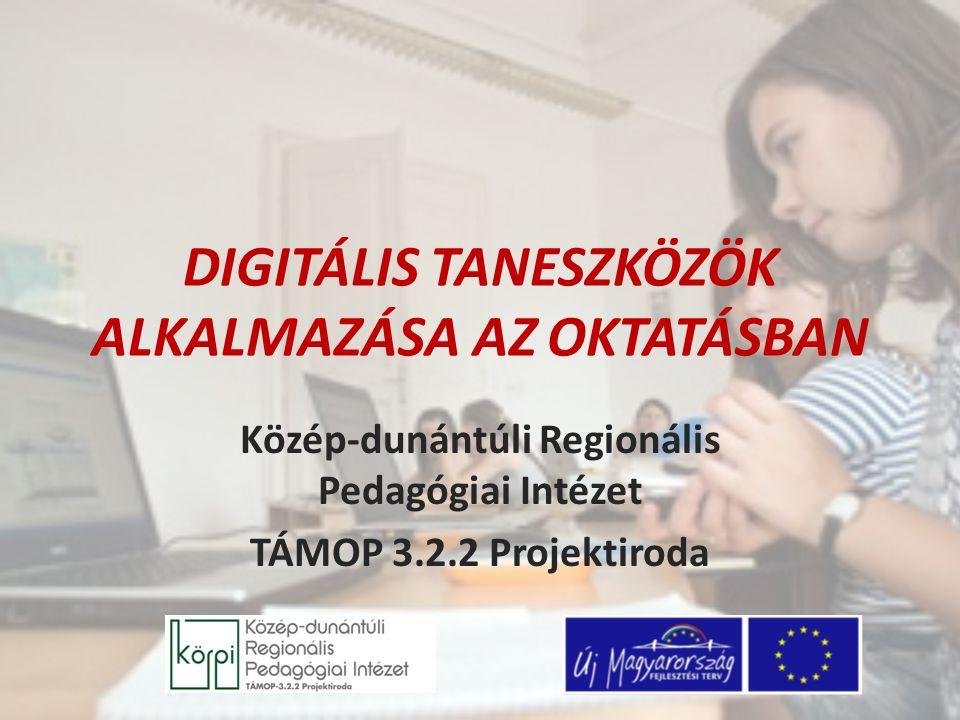 DIGITÁLIS TANESZKÖZÖK ALKALMAZÁSA AZ OKTATÁSBAN Közép-dunántúli Regionális Pedagógiai Intézet TÁMOP 3.2.2 Projektiroda