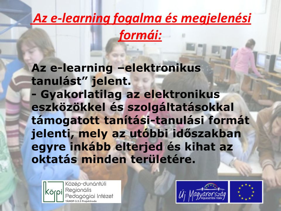 """Az e-learning fogalma és megjelenési formái: Az e-learning –elektronikus tanulást"""" jelent. - Gyakorlatilag az elektronikus eszközökkel és szolgáltatás"""