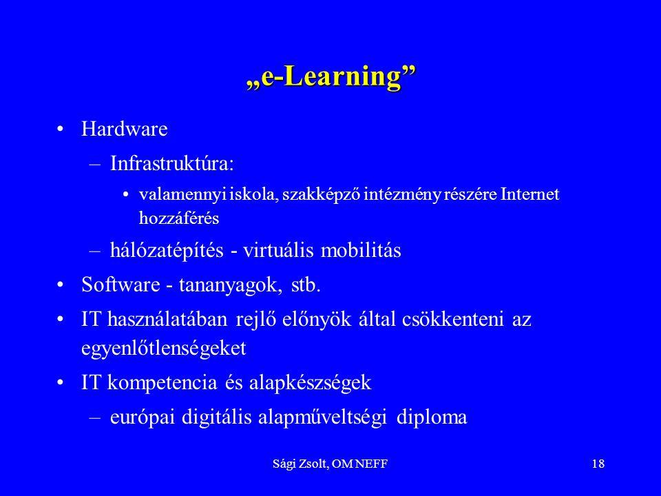 """Sági Zsolt, OM NEFF18 """"e-Learning Hardware –Infrastruktúra: valamennyi iskola, szakképző intézmény részére Internet hozzáférés –hálózatépítés - virtuális mobilitás Software - tananyagok, stb."""