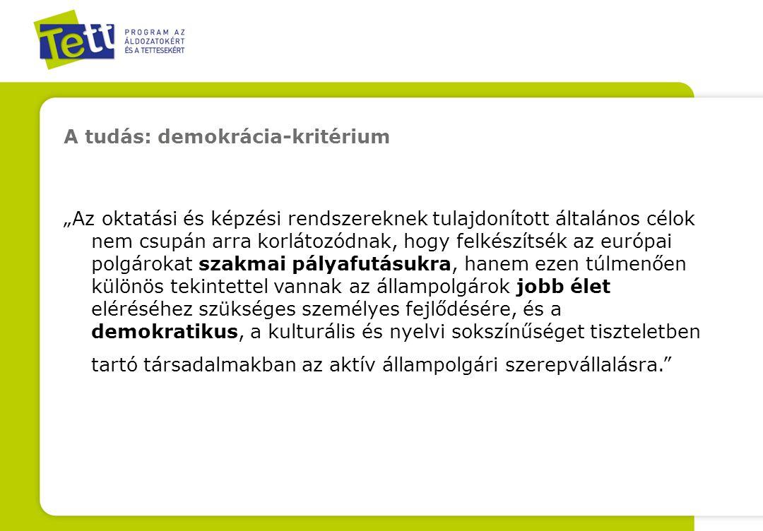 """A tudás: demokrácia-kritérium """"Az oktatási és képzési rendszereknek tulajdonított általános célok nem csupán arra korlátozódnak, hogy felkészítsék az európai polgárokat szakmai pályafutásukra, hanem ezen túlmenően különös tekintettel vannak az állampolgárok jobb élet eléréséhez szükséges személyes fejlődésére, és a demokratikus, a kulturális és nyelvi sokszínűséget tiszteletben tartó társadalmakban az aktív állampolgári szerepvállalásra."""