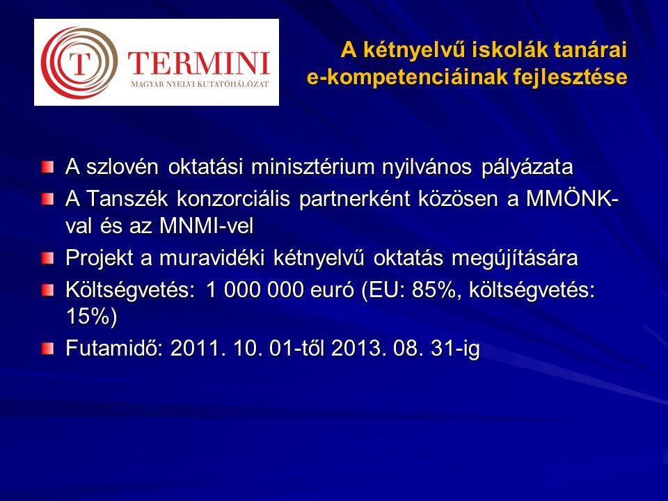 A kétnyelvű iskolák tanárai e-kompetenciáinak fejlesztése A szlovén oktatási minisztérium nyilvános pályázata A Tanszék konzorciális partnerként közösen a MMÖNK- val és az MNMI-vel Projekt a muravidéki kétnyelvű oktatás megújítására Költségvetés: 1 000 000 euró (EU: 85%, költségvetés: 15%) Futamidő: 2011.