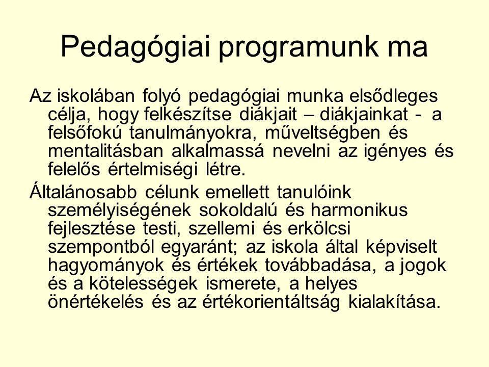 Pedagógiai programunk ma Az iskolában folyó pedagógiai munka elsődleges célja, hogy felkészítse diákjait – diákjainkat - a felsőfokú tanulmányokra, műveltségben és mentalitásban alkalmassá nevelni az igényes és felelős értelmiségi létre.