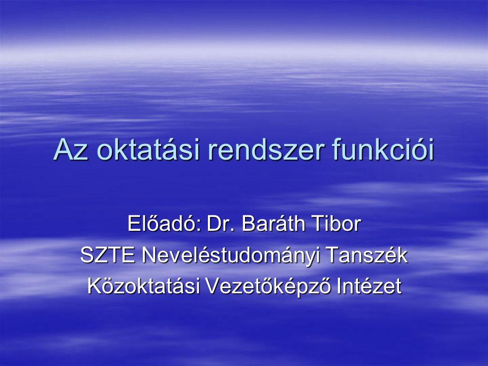Az oktatási rendszer funkciói Előadó: Dr. Baráth Tibor SZTE Neveléstudományi Tanszék Közoktatási Vezetőképző Intézet
