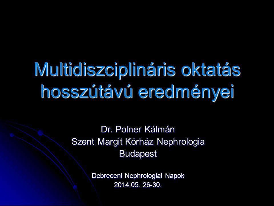 Multidiszciplináris oktatás hosszútávú eredményei Dr. Polner Kálmán Szent Margit Kórház Nephrologia Budapest Debreceni Nephrologiai Napok 2014.05. 26-