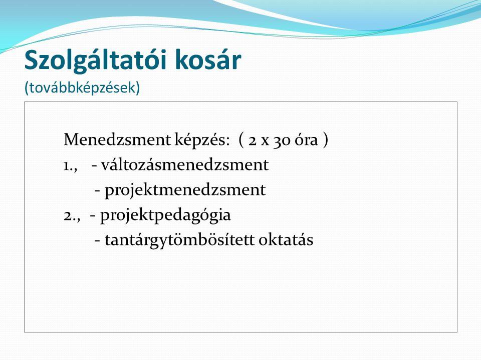 Szolgáltatói kosár (továbbképzések) Menedzsment képzés: ( 2 x 30 óra ) 1., - változásmenedzsment - projektmenedzsment 2., - projektpedagógia - tantárg
